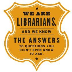 We are librarians and we know the answers to questions you didn't even know to ask shield.